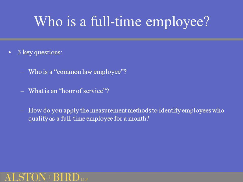 """Who is a full-time employee? 3 key questions: –Who is a """"common law employee""""? –What is an """"hour of service""""? –How do you apply the measurement method"""