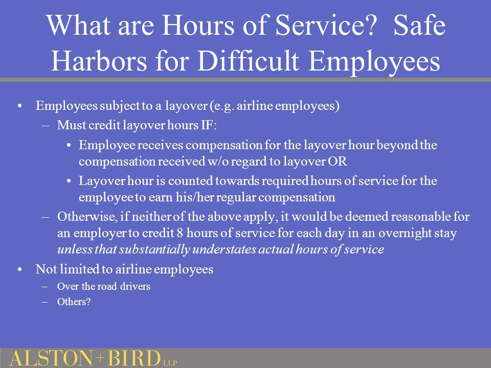 What are Hours of Service? Safe Harbors for Difficult Employees Employees subject to a layover (e.g. airline employees) –Must credit layover hours IF: