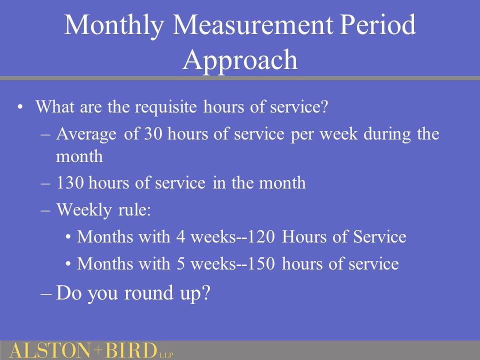Monthly Measurement Period Approach What are the requisite hours of service? –Average of 30 hours of service per week during the month –130 hours of s