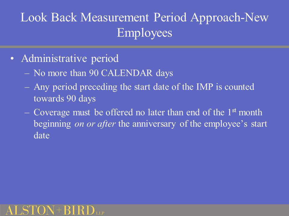 Look Back Measurement Period Approach-New Employees Administrative period –No more than 90 CALENDAR days –Any period preceding the start date of the I