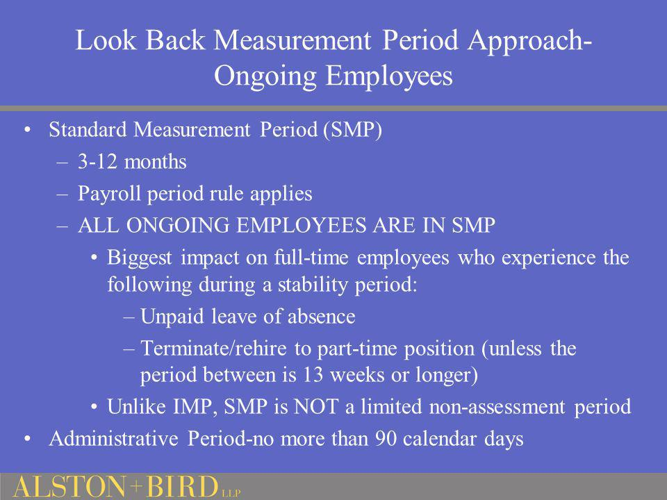Look Back Measurement Period Approach- Ongoing Employees Standard Measurement Period (SMP) –3-12 months –Payroll period rule applies –ALL ONGOING EMPL