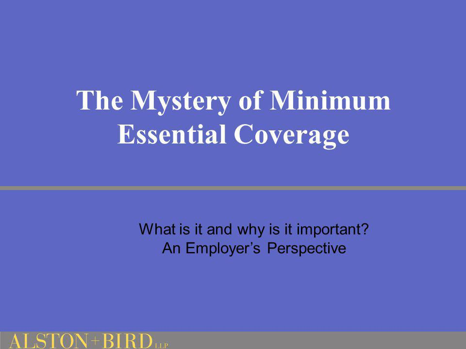 The Mystery of Minimum Essential Coverage What is it and why is it important? An Employer's Perspective