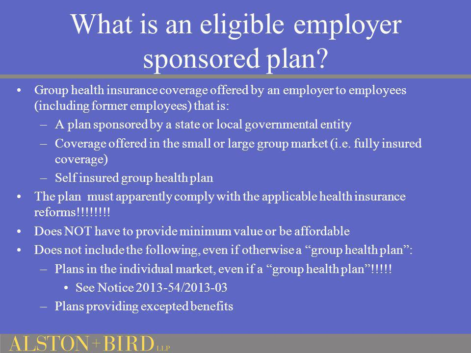 What is an eligible employer sponsored plan? Group health insurance coverage offered by an employer to employees (including former employees) that is: