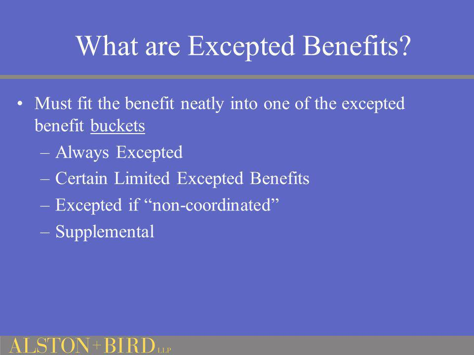 What are Excepted Benefits? Must fit the benefit neatly into one of the excepted benefit buckets –Always Excepted –Certain Limited Excepted Benefits –