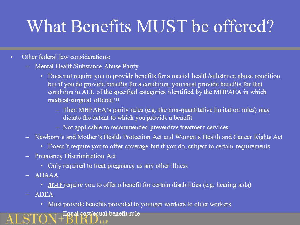 What Benefits MUST be offered? Other federal law considerations: –Mental Health/Substance Abuse Parity Does not require you to provide benefits for a