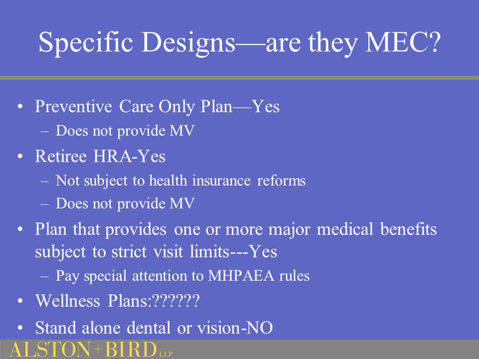 Specific Designs—are they MEC? Preventive Care Only Plan—Yes –Does not provide MV Retiree HRA-Yes –Not subject to health insurance reforms –Does not p