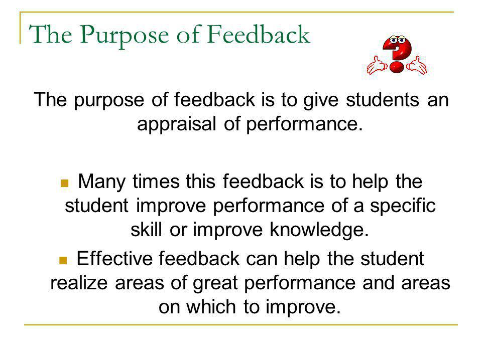 The Purpose of Feedback The purpose of feedback is to give students an appraisal of performance.