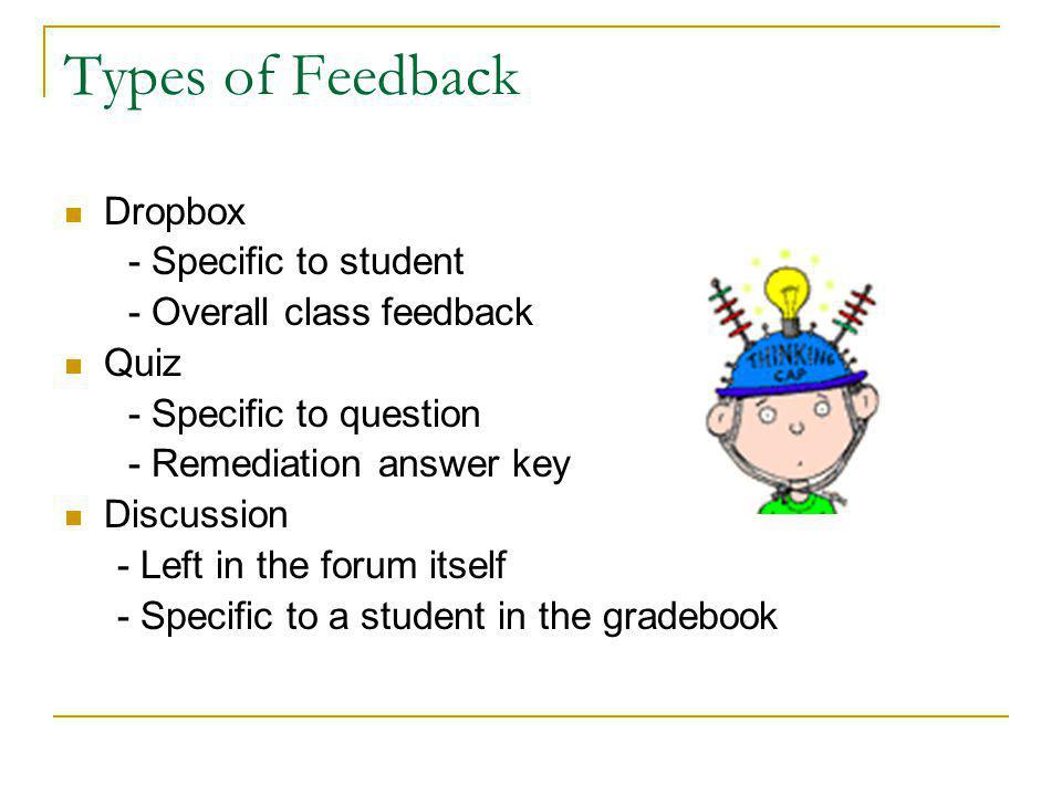 Types of Feedback Dropbox - Specific to student - Overall class feedback Quiz - Specific to question - Remediation answer key Discussion - Left in the forum itself - Specific to a student in the gradebook