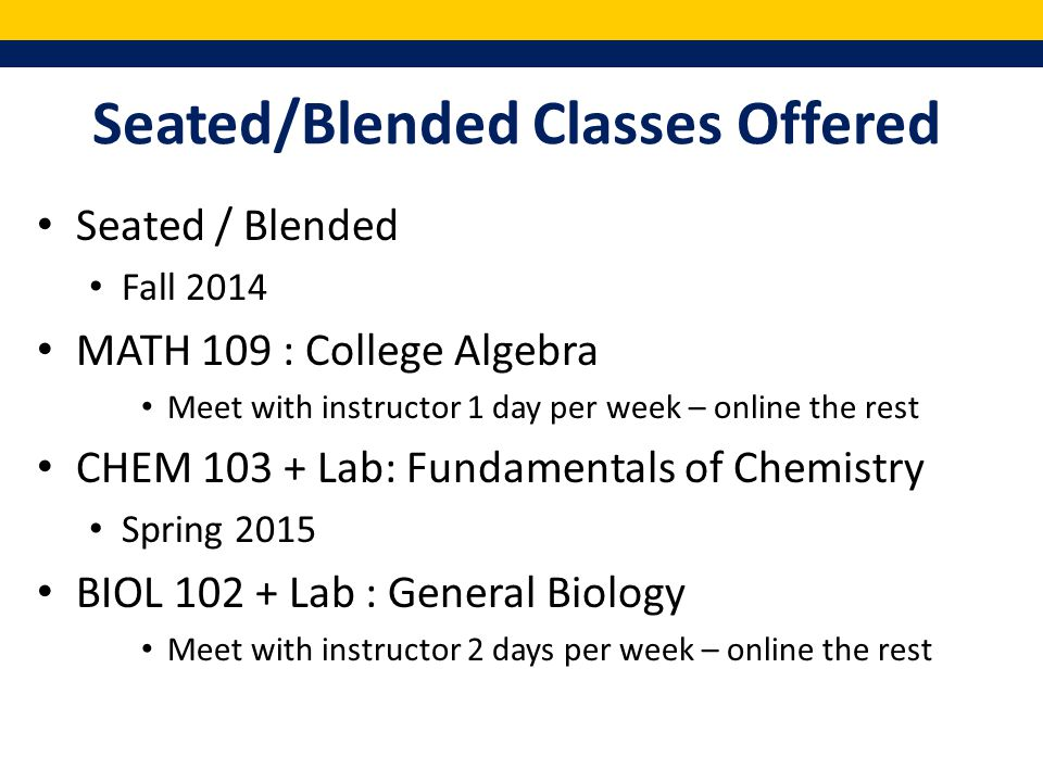Seated/Blended Classes Offered Seated / Blended Fall 2014 MATH 109 : College Algebra Meet with instructor 1 day per week – online the rest CHEM 103 + Lab: Fundamentals of Chemistry Spring 2015 BIOL 102 + Lab : General Biology Meet with instructor 2 days per week – online the rest