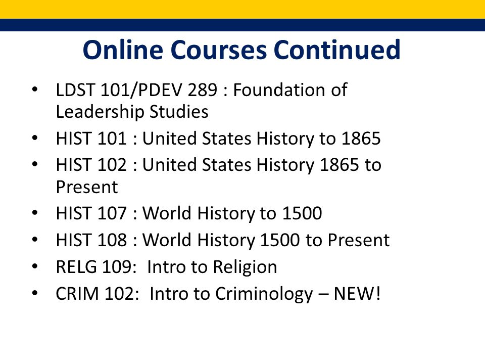 Online Courses Continued LDST 101/PDEV 289 : Foundation of Leadership Studies HIST 101 : United States History to 1865 HIST 102 : United States History 1865 to Present HIST 107 : World History to 1500 HIST 108 : World History 1500 to Present RELG 109: Intro to Religion CRIM 102: Intro to Criminology – NEW!