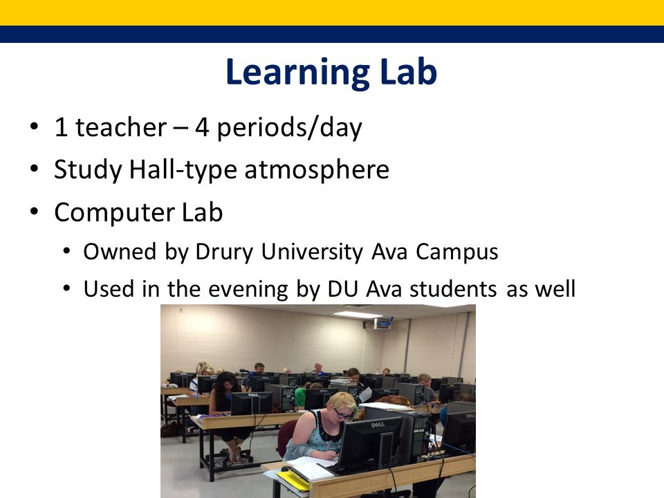 Learning Lab 1 teacher – 4 periods/day Study Hall-type atmosphere Computer Lab Owned by Drury University Ava Campus Used in the evening by DU Ava students as well