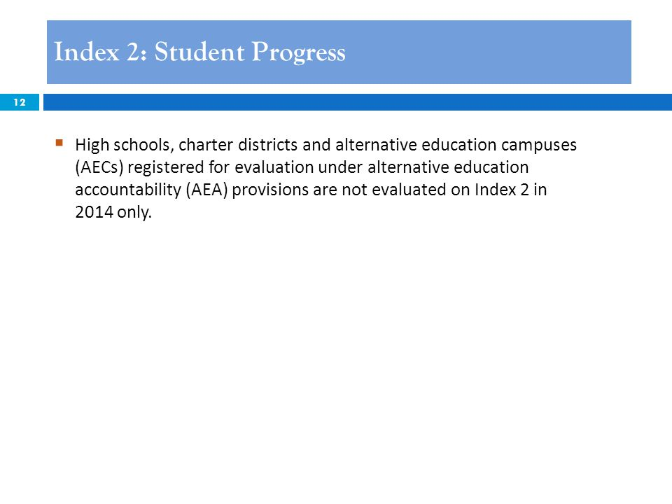 12 Index 2: Student Progress  High schools, charter districts and alternative education campuses (AECs) registered for evaluation under alternative education accountability (AEA) provisions are not evaluated on Index 2 in 2014 only.