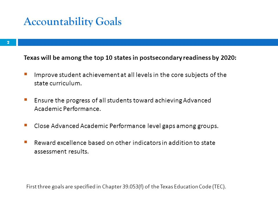 Accountability Goals 2 Texas will be among the top 10 states in postsecondary readiness by 2020:  Improve student achievement at all levels in the co