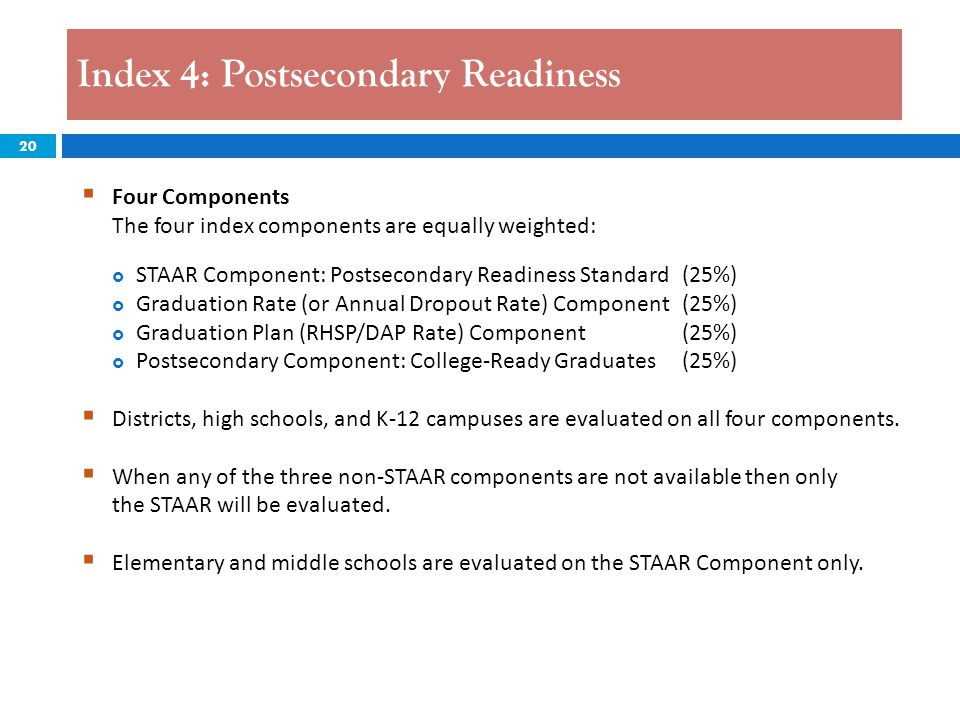 20 Index 4: Postsecondary Readiness  Four Components The four index components are equally weighted:  STAAR Component: Postsecondary Readiness Standard (25%)  Graduation Rate (or Annual Dropout Rate) Component (25%)  Graduation Plan (RHSP/DAP Rate) Component(25%)  Postsecondary Component: College-Ready Graduates (25%)  Districts, high schools, and K-12 campuses are evaluated on all four components.