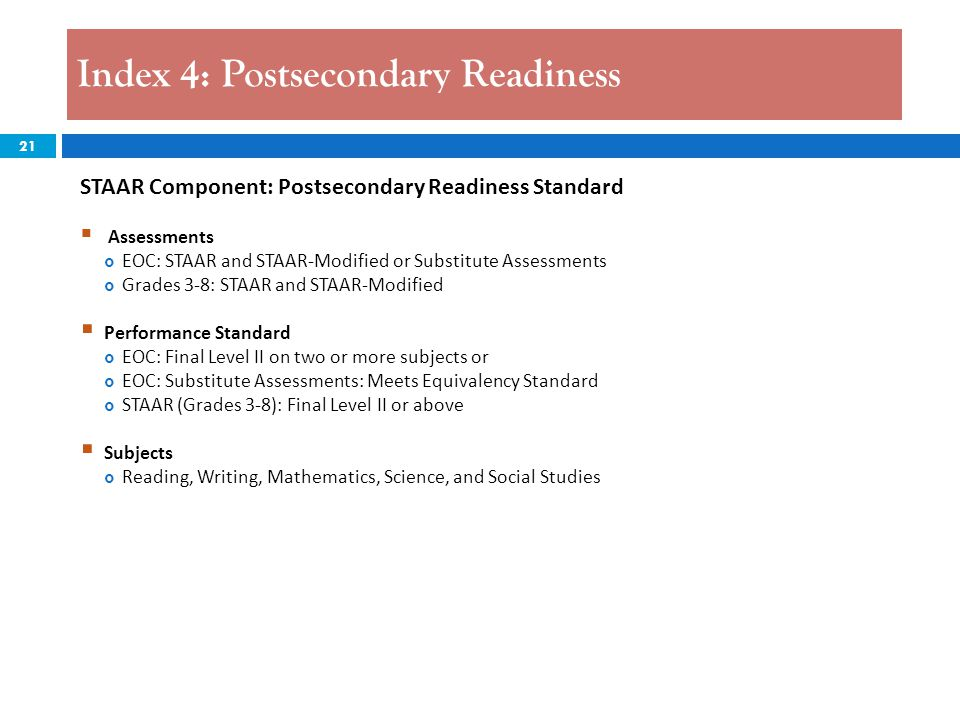 21 Index 4: Postsecondary Readiness STAAR Component: Postsecondary Readiness Standard  Assessments  EOC: STAAR and STAAR-Modified or Substitute Asse
