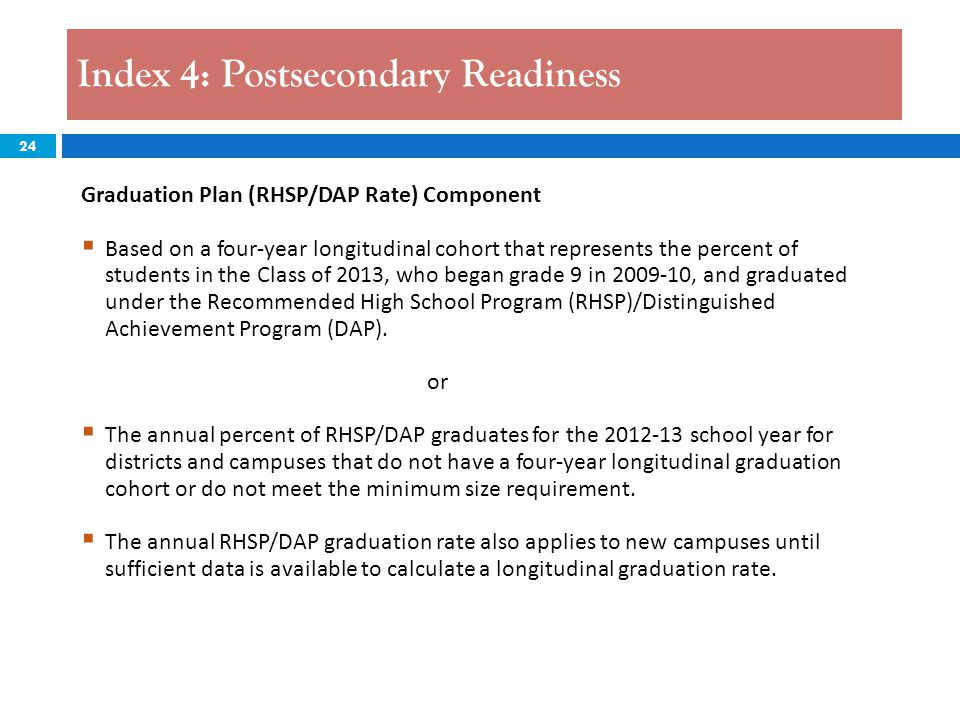 24 Index 4: Postsecondary Readiness Graduation Plan (RHSP/DAP Rate) Component  Based on a four-year longitudinal cohort that represents the percent of students in the Class of 2013, who began grade 9 in 2009-10, and graduated under the Recommended High School Program (RHSP)/Distinguished Achievement Program (DAP).