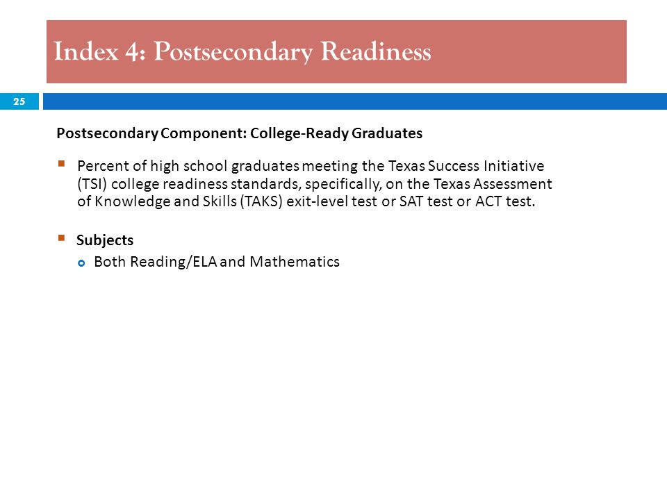 25 Index 4: Postsecondary Readiness Postsecondary Component: College-Ready Graduates  Percent of high school graduates meeting the Texas Success Init