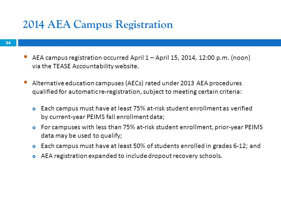 2014 AEA Campus Registration 34  AEA campus registration occurred April 1 – April 15, 2014, 12:00 p.m. (noon) via the TEASE Accountability website. 