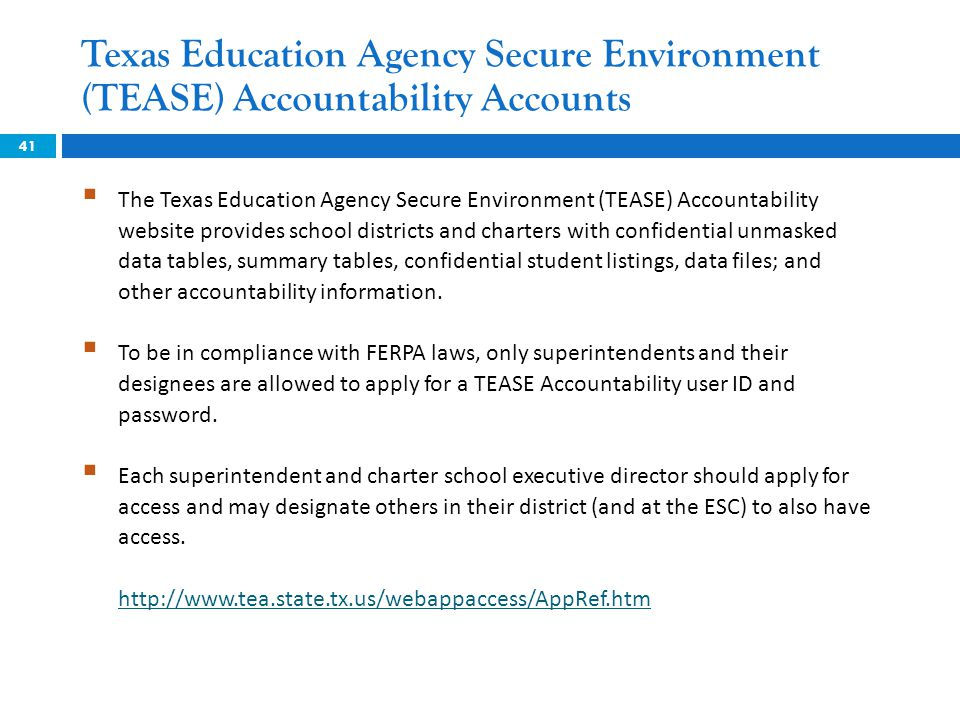 41  The Texas Education Agency Secure Environment (TEASE) Accountability website provides school districts and charters with confidential unmasked data tables, summary tables, confidential student listings, data files; and other accountability information.
