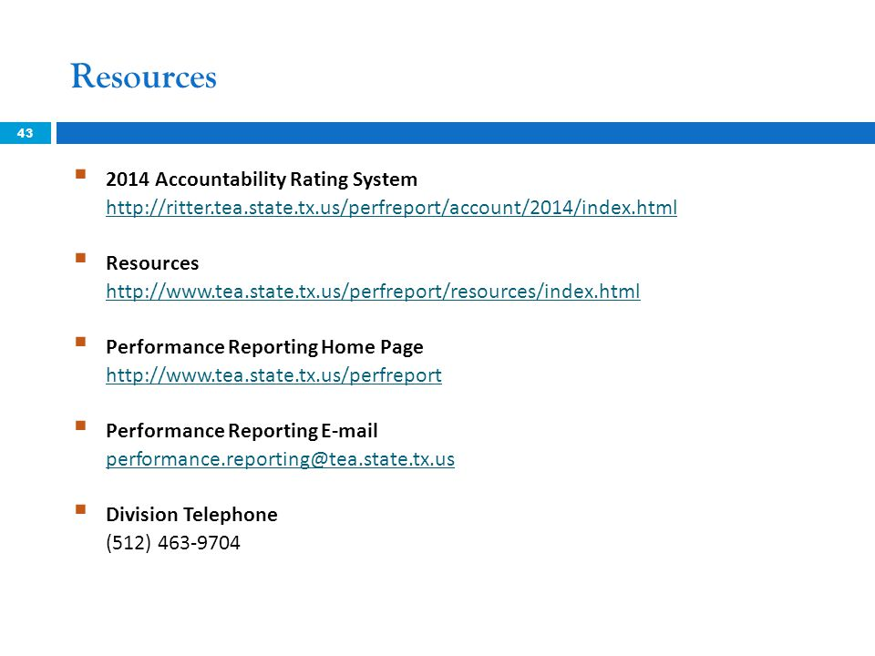 Resources  2014 Accountability Rating System http://ritter.tea.state.tx.us/perfreport/account/2014/index.html http://ritter.tea.state.tx.us/perfreport/account/2014/index.html  Resources http://www.tea.state.tx.us/perfreport/resources/index.html http://www.tea.state.tx.us/perfreport/resources/index.html  Performance Reporting Home Page http://www.tea.state.tx.us/perfreport http://www.tea.state.tx.us/perfreport  Performance Reporting E-mail performance.reporting@tea.state.tx.us performance.reporting@tea.state.tx.us  Division Telephone (512) 463-9704 43