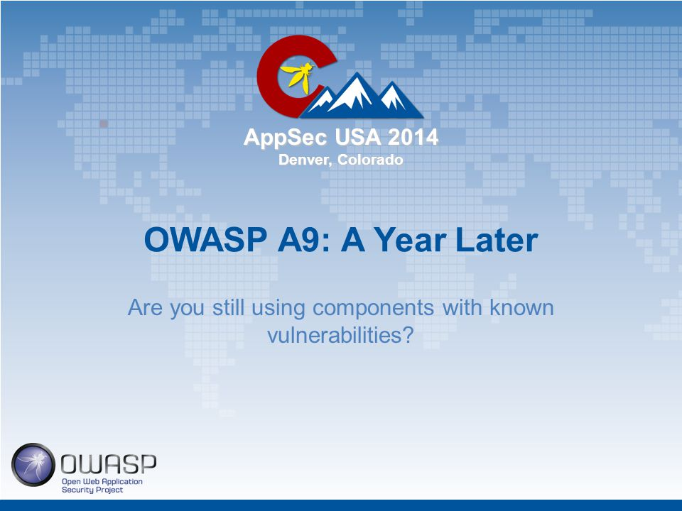 AppSec USA 2014 Denver, Colorado OWASP A9: A Year Later Are you still using components with known vulnerabilities