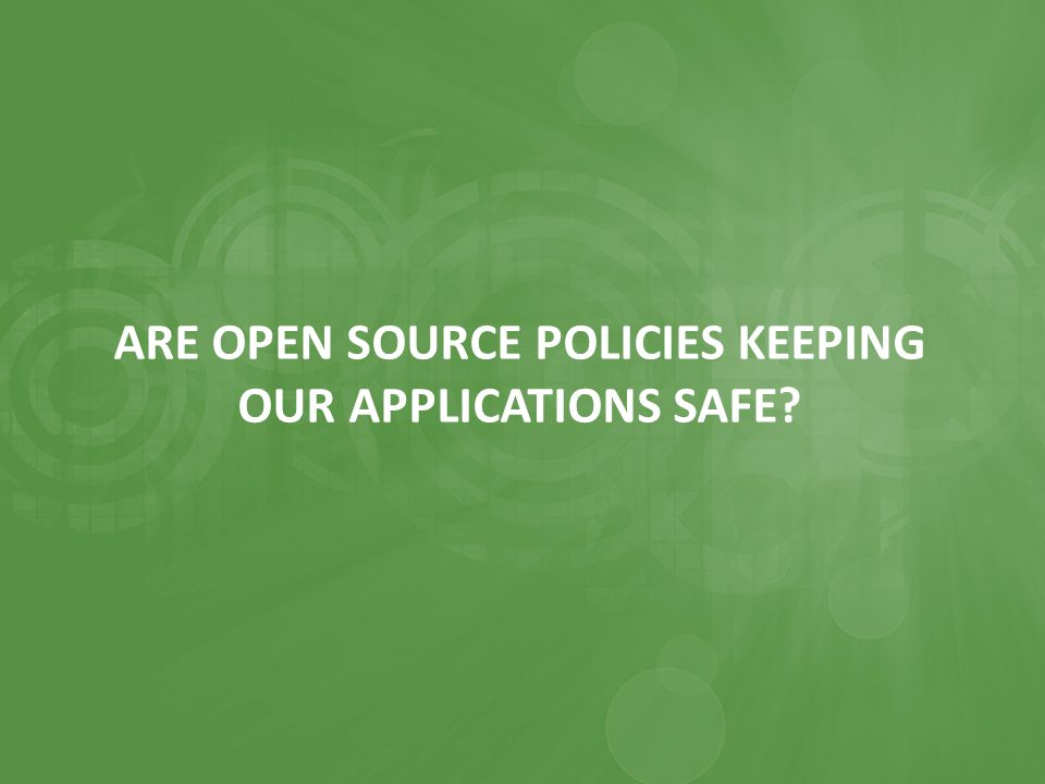 ARE OPEN SOURCE POLICIES KEEPING OUR APPLICATIONS SAFE