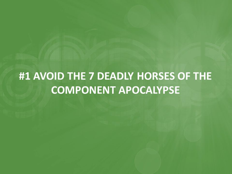 #1 AVOID THE 7 DEADLY HORSES OF THE COMPONENT APOCALYPSE