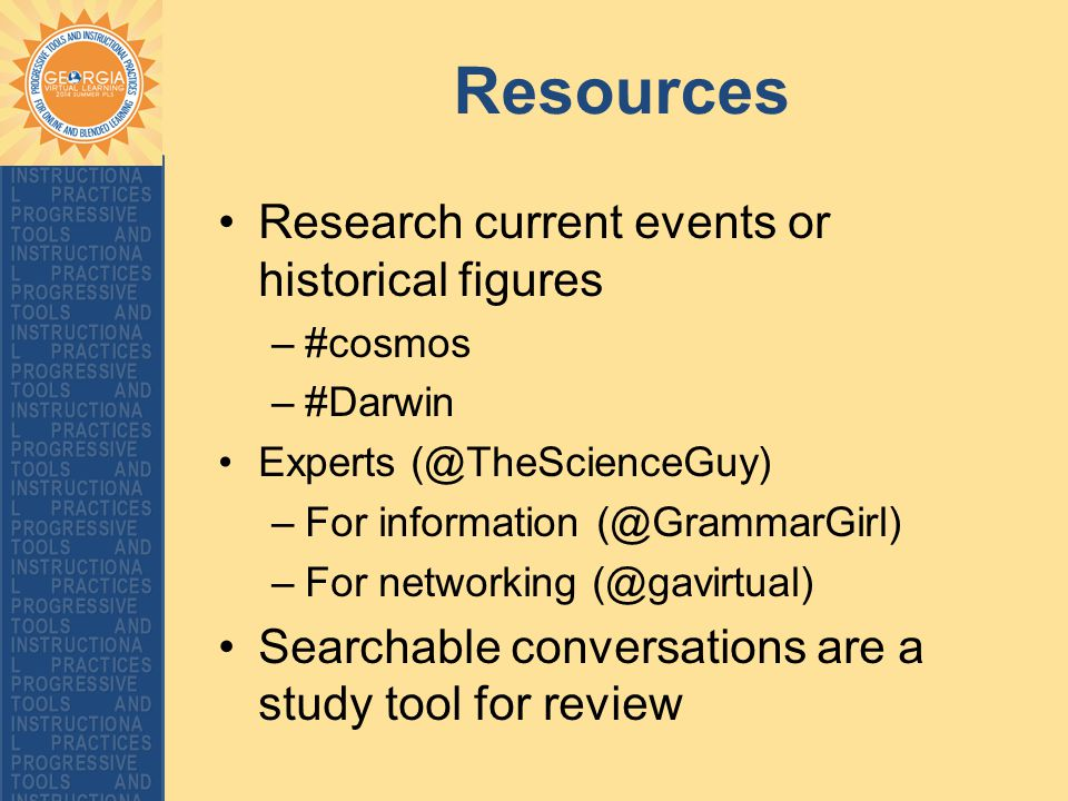 Resources Research current events or historical figures –#cosmos –#Darwin Experts (@TheScienceGuy) –For information (@GrammarGirl) –For networking (@gavirtual) Searchable conversations are a study tool for review