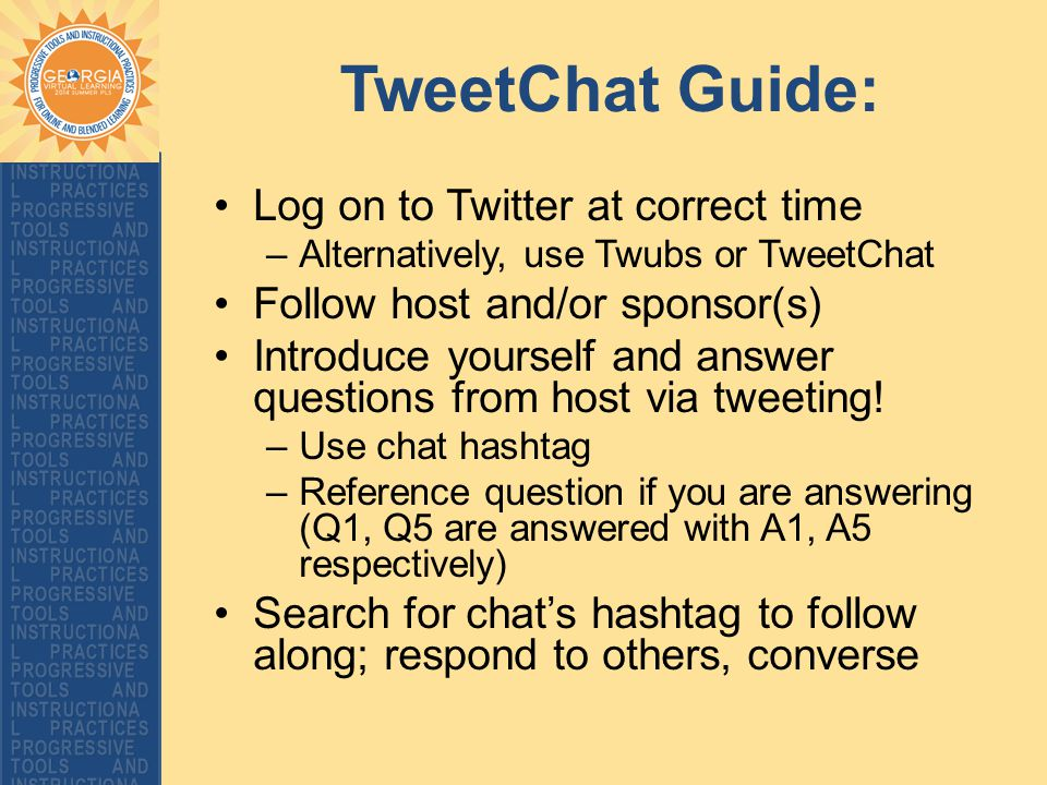 TweetChat Guide: Log on to Twitter at correct time –Alternatively, use Twubs or TweetChat Follow host and/or sponsor(s) Introduce yourself and answer questions from host via tweeting.