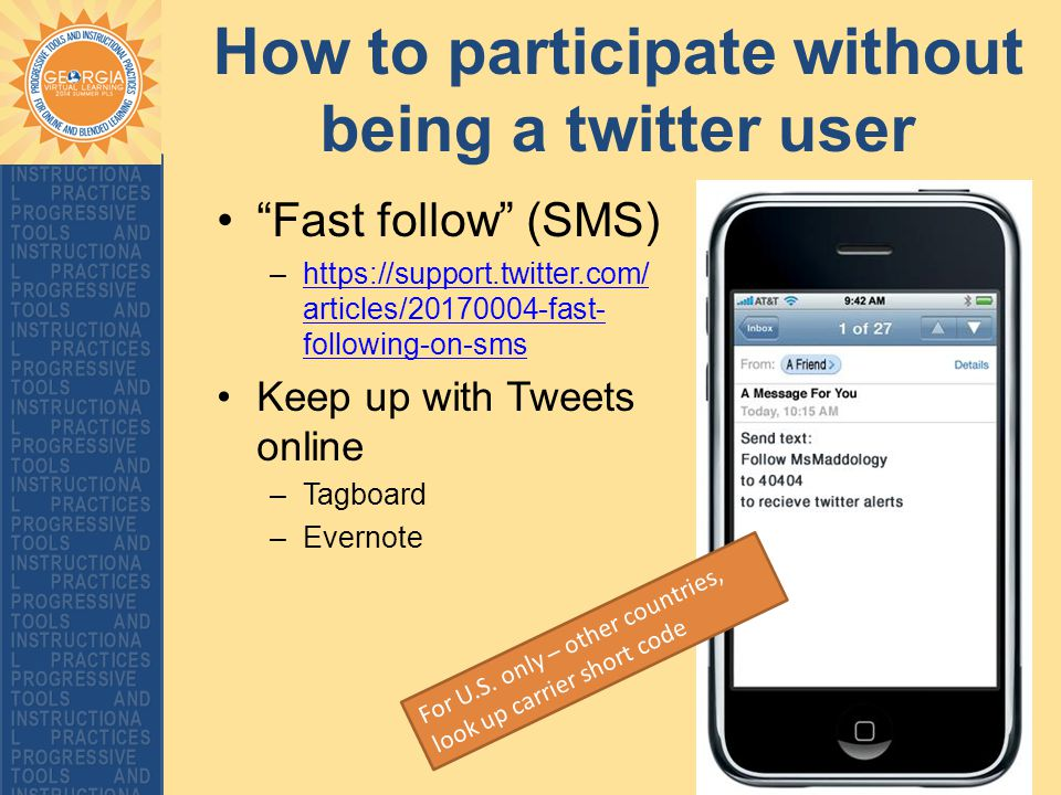 How to participate without being a twitter user Fast follow (SMS) –https://support.twitter.com/ articles/20170004-fast- following-on-smshttps://support.twitter.com/ articles/20170004-fast- following-on-sms Keep up with Tweets online –Tagboard –Evernote For U.S.