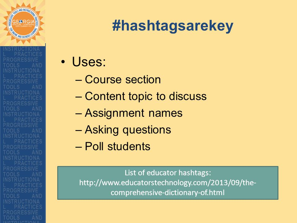 #hashtagsarekey Uses: –Course section –Content topic to discuss –Assignment names –Asking questions –Poll students List of educator hashtags: http://w