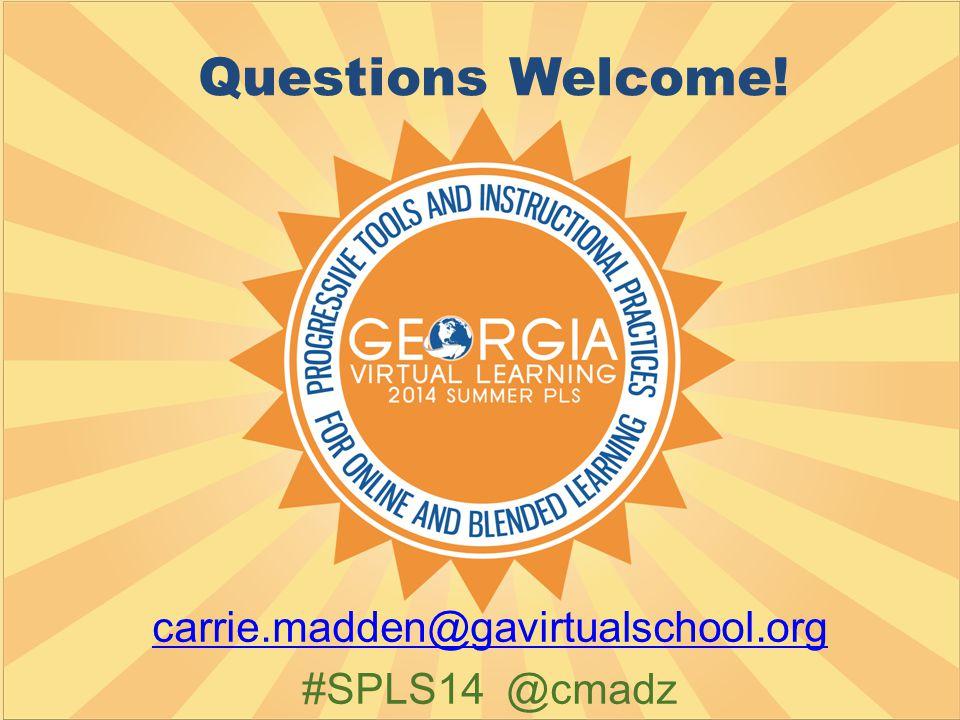 Questions Welcome! carrie.madden@gavirtualschool.org #SPLS14 @cmadz