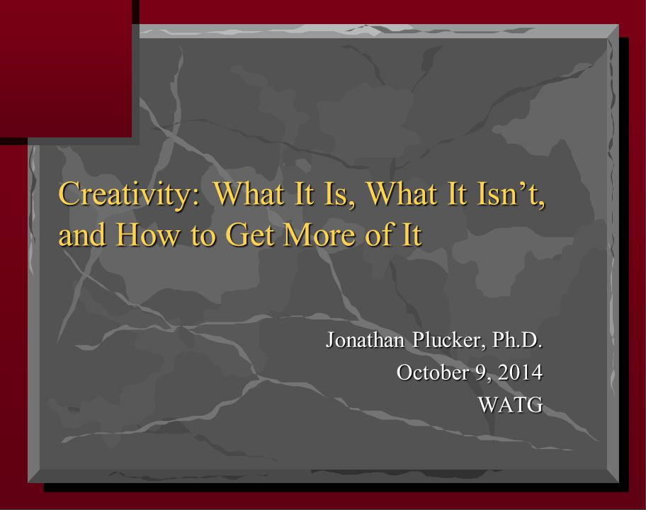 Creativity: What It Is, What It Isn't, and How to Get More of It Jonathan Plucker, Ph.D.