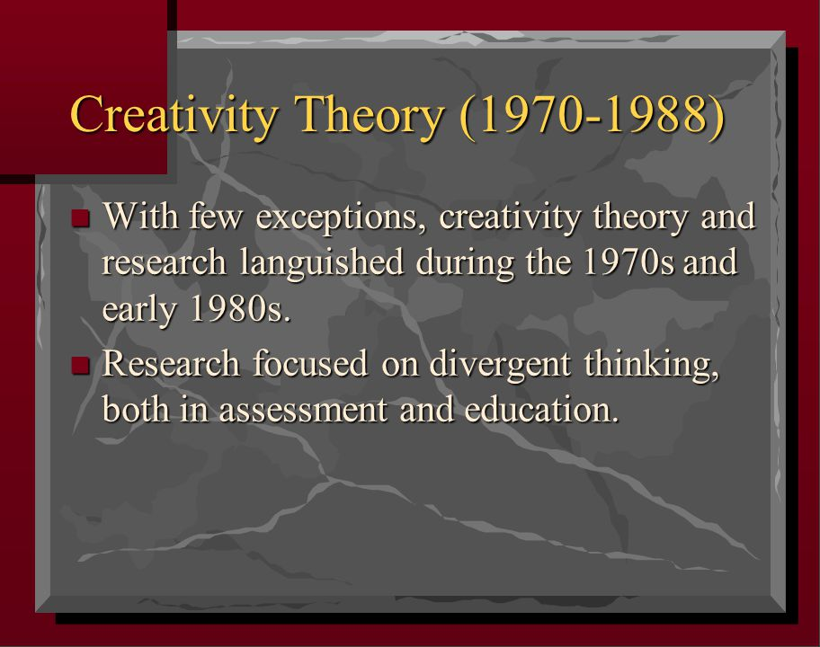 Creativity Theory (1970-1988) n With few exceptions, creativity theory and research languished during the 1970s and early 1980s.