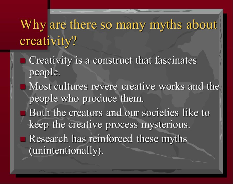 Why are there so many myths about creativity. n Creativity is a construct that fascinates people.