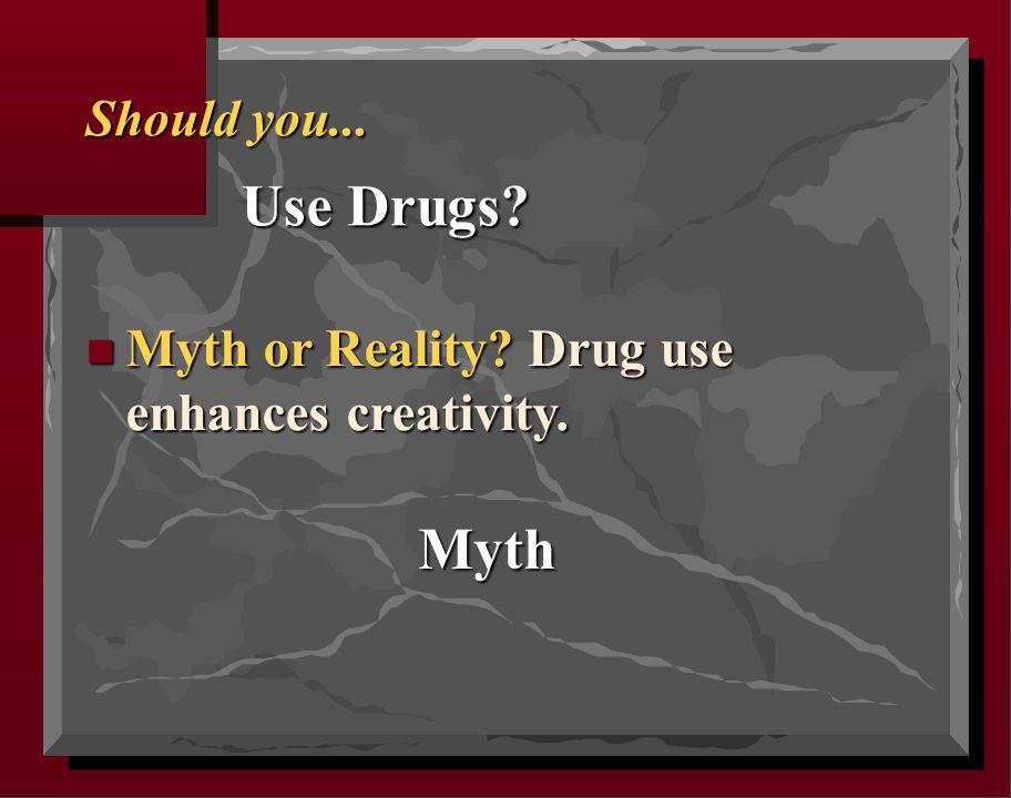 Should you... Use Drugs n Myth or Reality Drug use enhances creativity. Myth