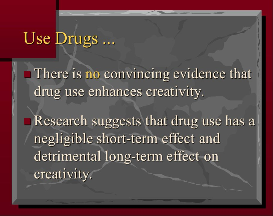 Use Drugs... n There is no convincing evidence that drug use enhances creativity. n Research suggests that drug use has a negligible short-term effect