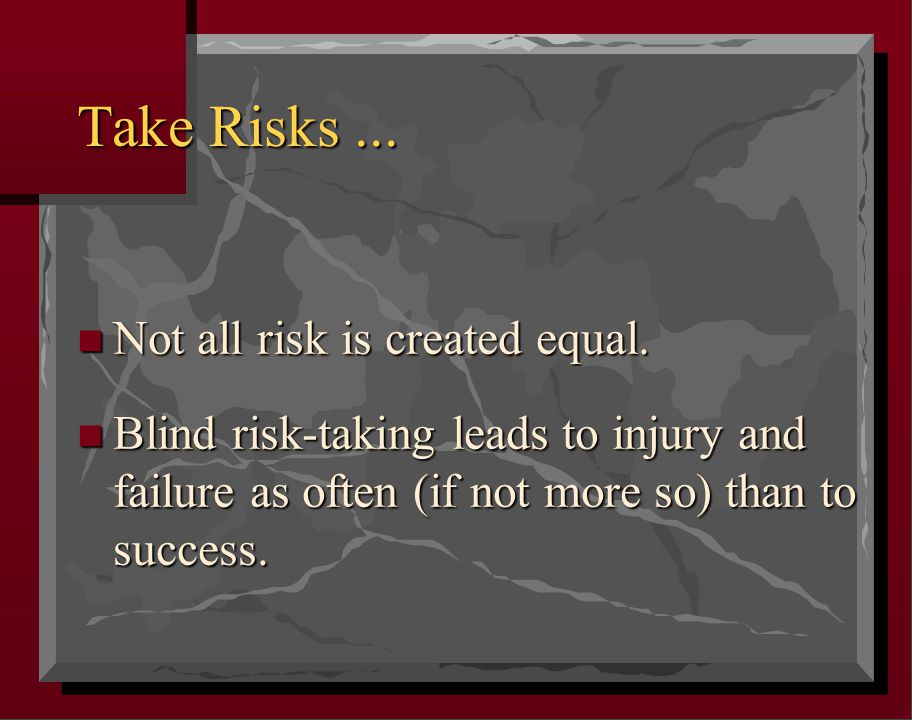 Take Risks... n Not all risk is created equal.