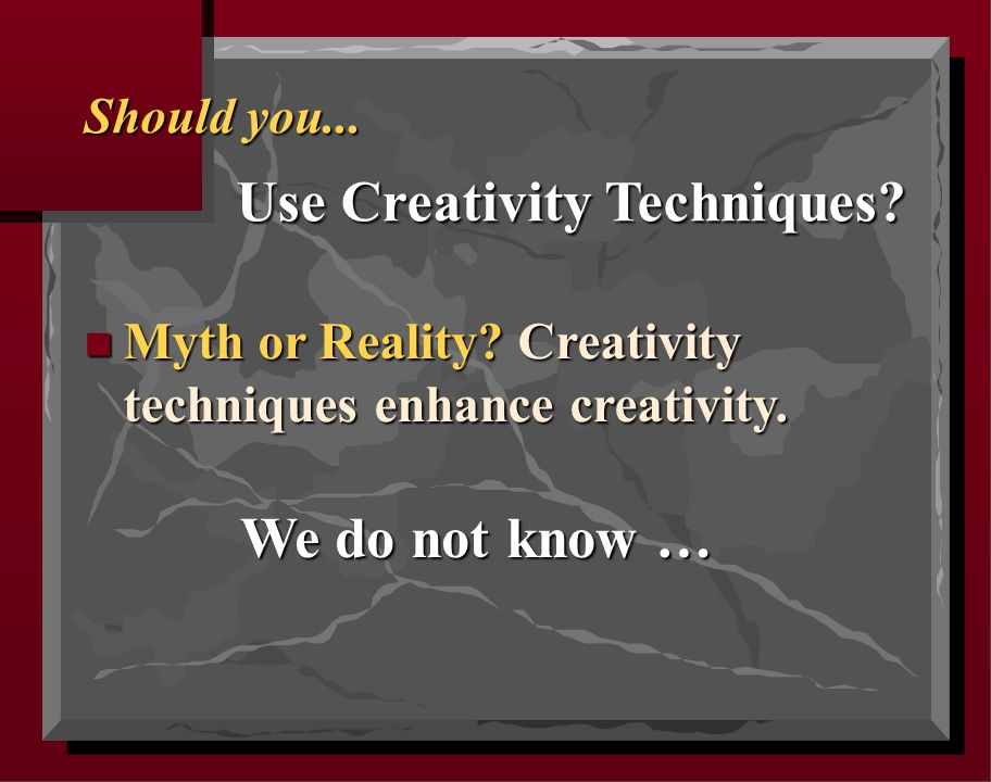 Should you... Use Creativity Techniques? n Myth or Reality? Creativity techniques enhance creativity. We do not know …