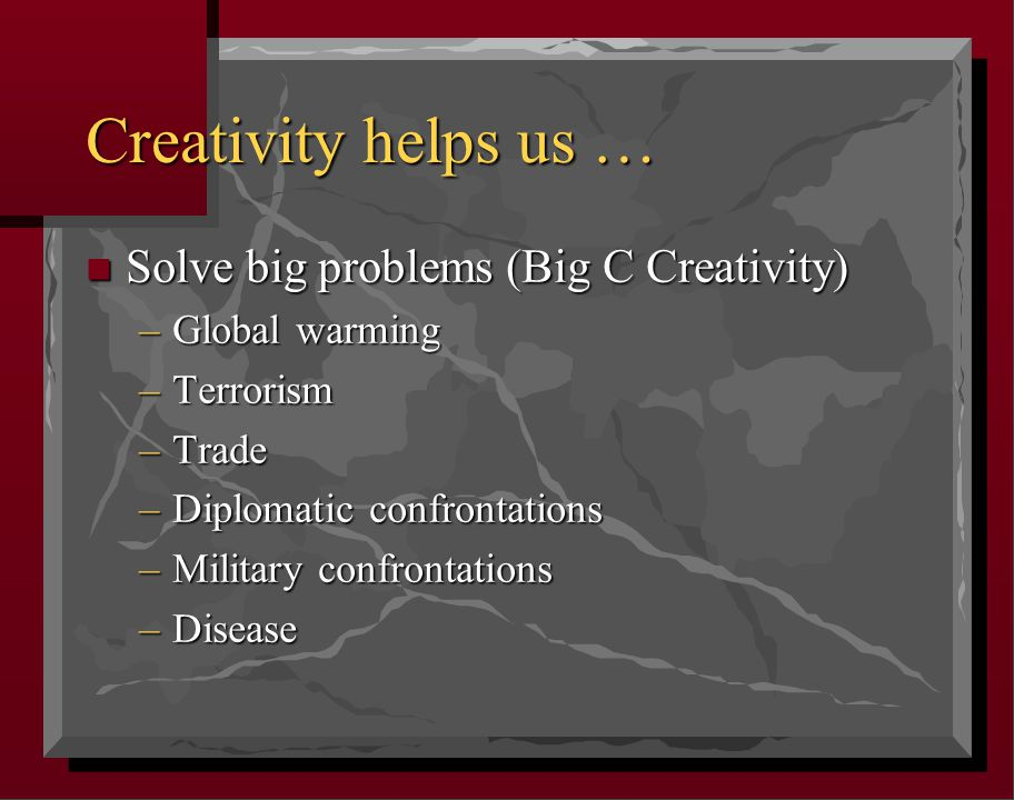 Creativity helps us … n Solve big problems (Big C Creativity) –Global warming –Terrorism –Trade –Diplomatic confrontations –Military confrontations –Disease
