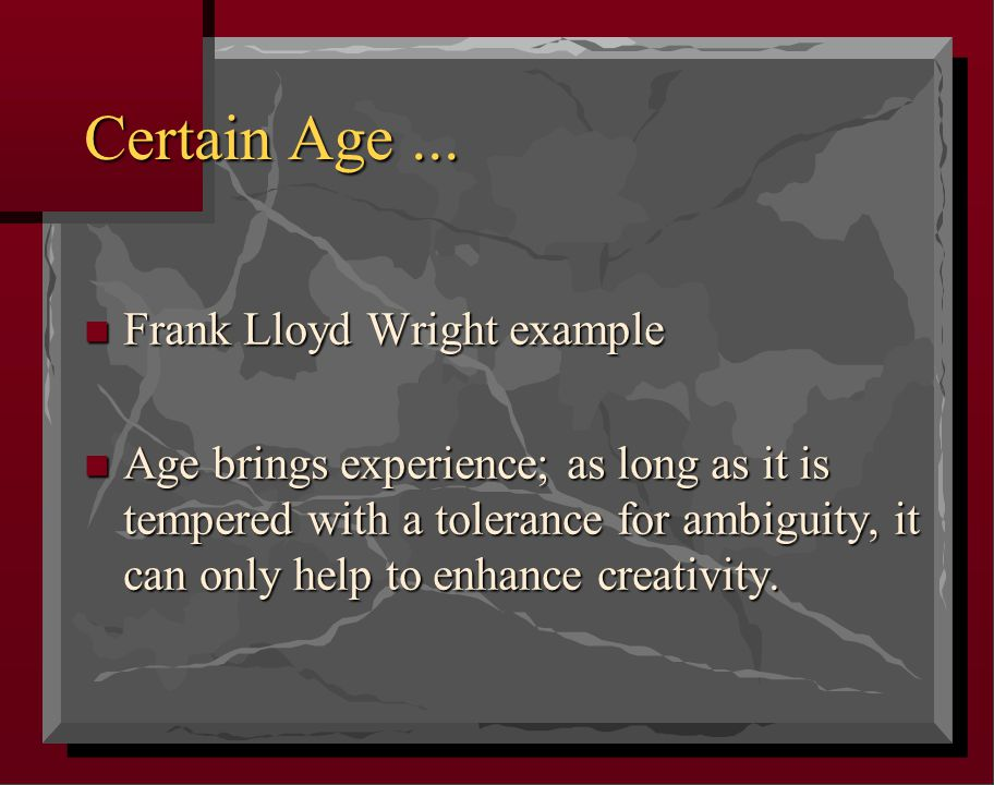 Certain Age... n Frank Lloyd Wright example n Age brings experience; as long as it is tempered with a tolerance for ambiguity, it can only help to enh