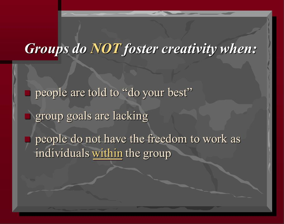 "Groups do NOT foster creativity when: n people are told to ""do your best"" n group goals are lacking n people do not have the freedom to work as indivi"