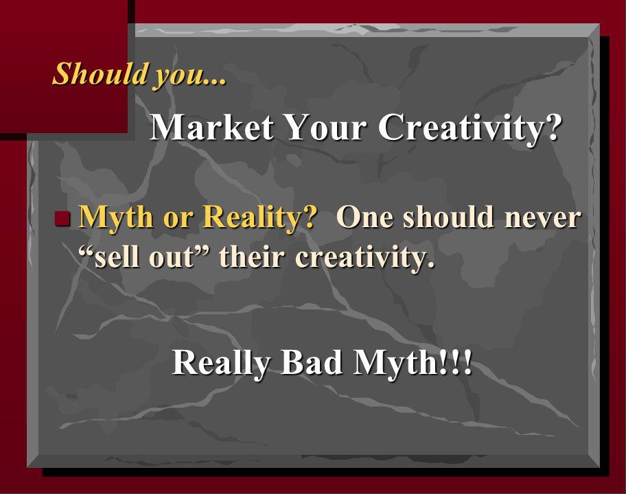 "Should you... Market Your Creativity? n Myth or Reality? One should never ""sell out"" their creativity. Really Bad Myth!!!"
