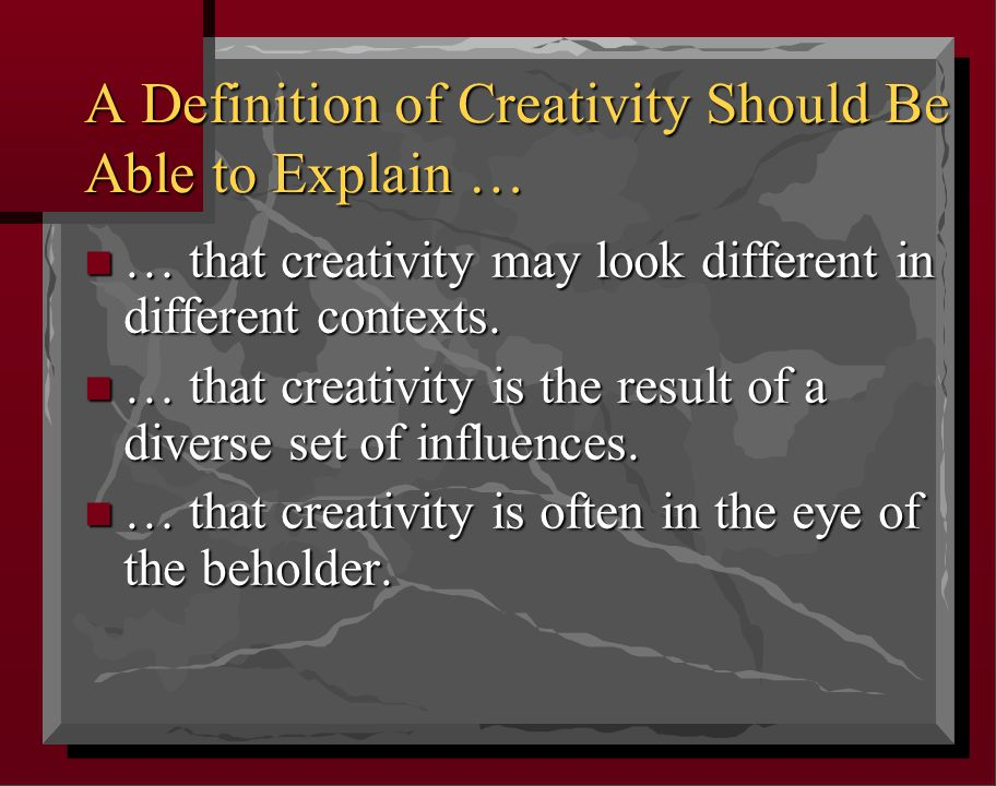 A Definition of Creativity Should Be Able to Explain … n … that creativity may look different in different contexts. n … that creativity is the result
