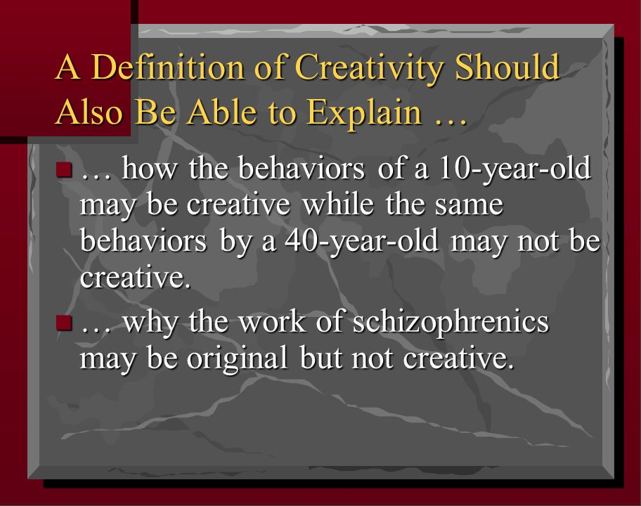 A Definition of Creativity Should Also Be Able to Explain … n … how the behaviors of a 10-year-old may be creative while the same behaviors by a 40-year-old may not be creative.