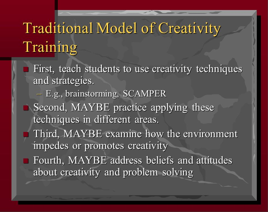 Traditional Model of Creativity Training n First, teach students to use creativity techniques and strategies.