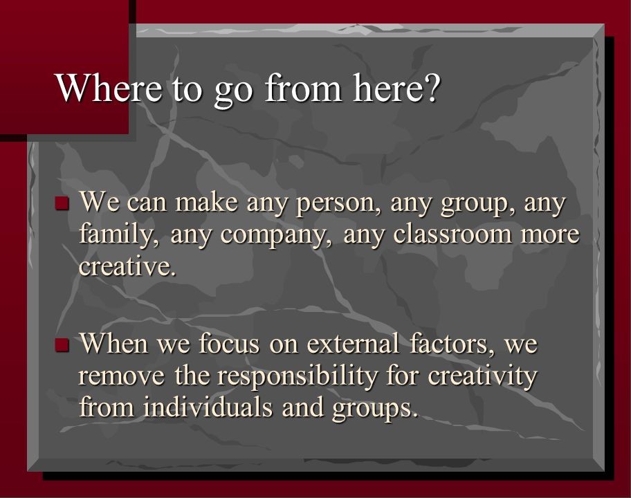Where to go from here? n We can make any person, any group, any family, any company, any classroom more creative. n When we focus on external factors,