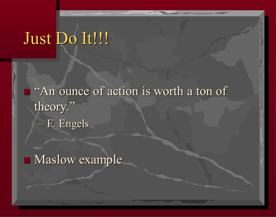 Just Do It!!! n An ounce of action is worth a ton of theory. –F. Engels n Maslow example