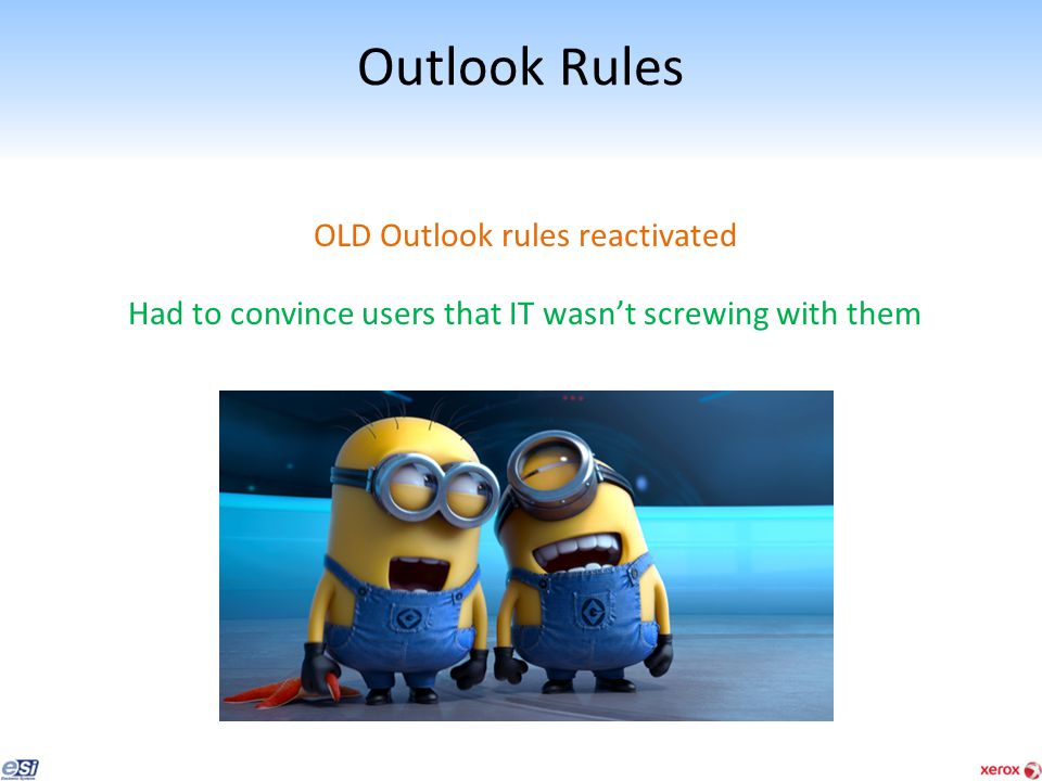 Outlook Rules OLD Outlook rules reactivated Had to convince users that IT wasn't screwing with them