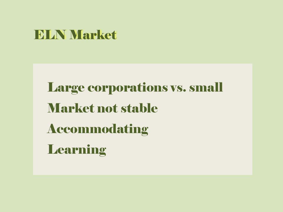 Large corporations vs. small Market not stable Accommodating Learning ELN MarketELN Market
